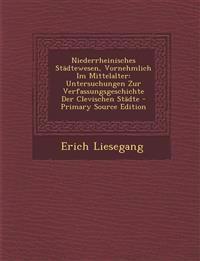 Niederrheinisches Städtewesen, Vornehmlich Im Mittelalter: Untersuchungen Zur Verfassungsgeschichte Der Clevischen Städte