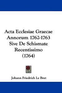 Acta Ecclesiae Graecae Annorum 1762-1763 Sive De Schismate Recentissimo