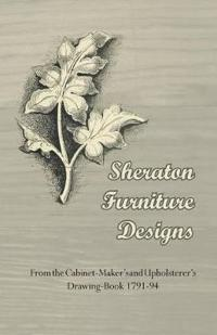 Sheraton Furniture Designs - From the Cabinet-Maker's and Upholsterer's Drawing-Book 1791-94