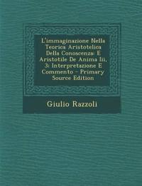 L'immaginazione Nella Teorica Aristotelica Della Conoscenza: E Aristotile De Anima Iii, 3; Interpretazione E Commento
