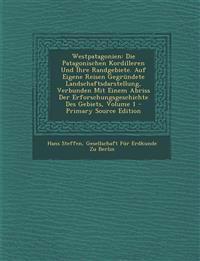 Westpatagonien: Die Patagonischen Kordilleren Und Ihre Randgebiete. Auf Eigene Reisen Gegründete Landschaftsdarstellung, Verbunden Mit Einem Abriss De