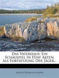 Das Vaterhaus: Ein Schauspiel In Fünf Akten, Als Fortsetzung Der Jäger...