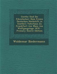 Goethe Und Die Fikentscher: Dem Freien Deutschen Hochstift in Goethe's Vaterhaus Zu Frankfurt Am Main Am Wolfgangstage 1878