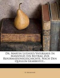 Dr. Martin Luther's Vaterhaus In Mansfeld: Ein Beitrag Zur Reformationsgeschichte, Nach Den Quellen Gearbeitet...