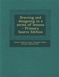 Drawing and Designing in a Series of Lessons - Primary Source Edition