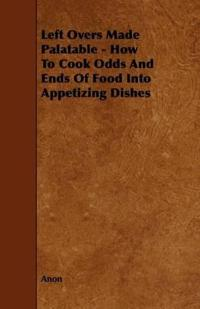 Left Overs Made Palatable - How to Cook Odds and Ends of Food into Appetizing Dishes
