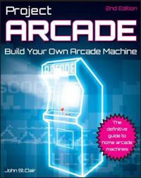 Project Arcade: Build Your Own Arcade Machine [With CDROM]