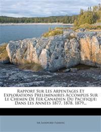Rapport Sur Les Arpentages Et Explorations Preliminaires Accomplis Sur Le Chemin De Fer Canadien Du Pacifique: Dans Les Années 1877, 1878, 1879...