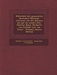 Bibliothek der gesammten deutschen National- Literatur con der ältesten bis auf die neuere Zeit, Fünfter Band, Herbort's von Fritslâr Liet von Troye