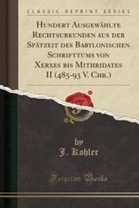 Hundert Ausgewahlte Rechtsurkunden Aus Der Spatzeit Des Babylonischen Schrifttums Von Xerxes Bis Mithridates II (485-93 V. Chr.) (Classic Reprint)
