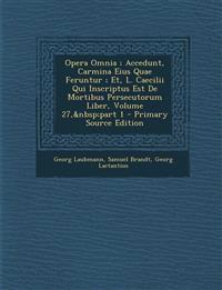 Opera Omnia ; Accedunt, Carmina Eius Quae Feruntur ; Et, L. Caecilii Qui Inscriptus Est De Mortibus Persecutorum Liber, Volume 27,part 1 - Prima