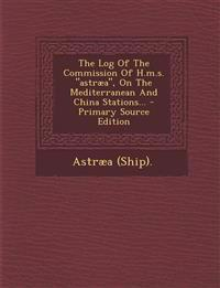 "The Log Of The Commission Of H.m.s. ""astræa"", On The Mediterranean And China Stations..."