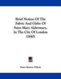 Brief Notices of the Fabric and Glebe of Saint Mary Aldermary, in the City of London