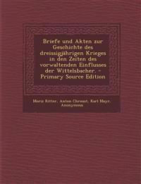 Briefe Und Akten Zur Geschichte Des Dreissigjahrigen Krieges in Den Zeiten Des Vorwaltenden Einflusses Der Wittelsbacher. - Primary Source Edition