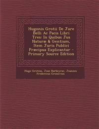 Hugonis Grotii de Jure Belli AC Pacis Libri Tres: In Quibus Jus Naturae & Gentium, Item Juris Publici Praecipua Explicantur - Primary Source Edition