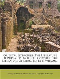 Oriental Literature: The Literature Of Persia, Ed. By R. J. H. Gottheil. The Literature Of Japan, Ed. By E. Wilson...