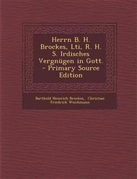 Herrn B. H. Brockes, Lti, R. H. S. Irdisches Vergnugen in Gott. - Primary Source Edition