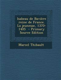 Isabeau de Baviere Reine de France. La Jeunesse, 1370-1405 - Primary Source Edition