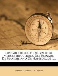 Los Guerrilleros del Valle de Mejico: (Recuerdos del Reinado de Maximiliano de Hapsburgo) ......