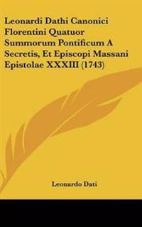 Leonardi Dathi Canonici Florentini Quatuor Summorum Pontificum a Secretis, Et Episcopi Massani Epistolae Xxxiii