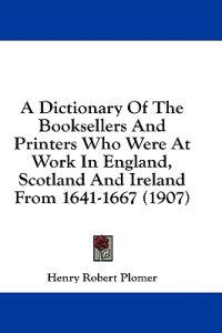 A Dictionary of the Booksellers and Printers Who Were at Work in England, Scotland and Ireland from 1641-1667