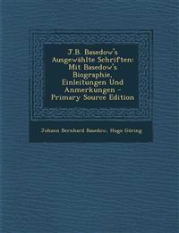 J.B. Basedow's Ausgewählte Schriften: Mit Basedow's Biographie, Einleitungen Und Anmerkungen