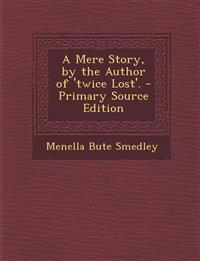 A Mere Story, by the Author of 'twice Lost'. - Primary Source Edition