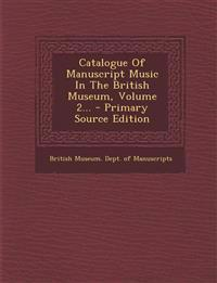 Catalogue Of Manuscript Music In The British Museum, Volume 2...