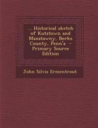 ... Historical sketch of Kutztown and Maxatawny, Berks County, Penn'a  - Primary Source Edition