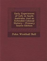 Early Experiences of Life in South Australia: And an Extended Colonial History - Primary Source Edition