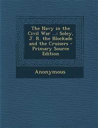 The Navy in the Civil War ...: Soley, J. R. the Blockade and the Cruisers - Primary Source Edition