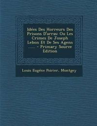 Idees Des Horreurs Des Prisons D'Arras: Ou Les Crimes de Joseph Lebon Et de Ses Agens ...... - Primary Source Edition