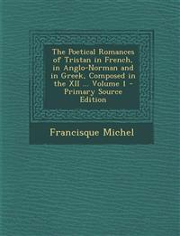 The Poetical Romances of Tristan in French, in Anglo-Norman and in Greek, Composed in the XII ... Volume 1 - Primary Source Edition