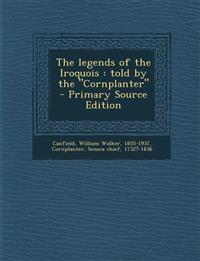 The Legends of the Iroquois: Told by the Cornplanter - Primary Source Edition