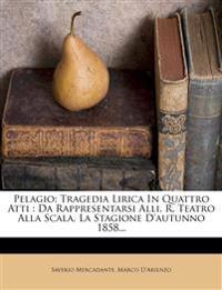 Pelagio: Tragedia Lirica In Quattro Atti : Da Rappresentarsi Alli. R. Teatro Alla Scala, La Stagione D'autunno 1858...