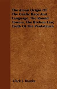 The Aryan Origin Of The Gaelic Race And Language. The Round Towers, The Brehon Law, Truth Of The Pentateuch