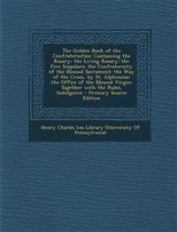 The Golden Book of the Confraternities: Containing the Rosary; the Living Rosary; the Five Scapulars; the Confraternity of the Blessed Sacrament; the