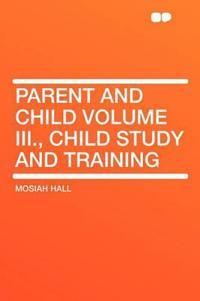 Parent and Child Volume III., Child Study and Training