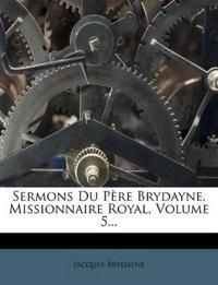 Sermons Du Père Brydayne, Missionnaire Royal, Volume 5...