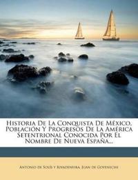 Historia De La Conquista De México, Población Y Progresos De La América Setentrional Conocida Por El Nombre De Nueva España...