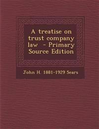 A Treatise on Trust Company Law - Primary Source Edition