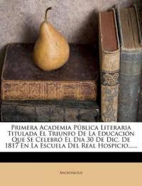 Primera Academia Pública Literaria Titulada El Triunfo De La Educación Que Se Celebró El Dia 30 De Dic. De 1817 En La Escuela Del Real Hospicio......
