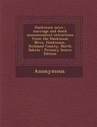 Hankinson news : marriage and death announcement extractions from the Hankinson News, Hankinson, Richland County, North Dakota - Primary Source Editio