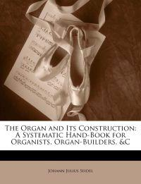 The Organ and Its Construction: A Systematic Hand-Book for Organists, Organ-Builders, &C