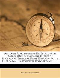 Antonii Roschmanni De Episcopatu Sabionensi S. Cassiani Deque S. Ingenuini Eiusdem Urbis Episcopi Actis Hieronymi Tartarotti Roboretani..........