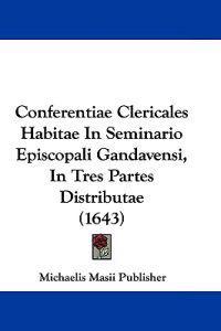Conferentiae Clericales Habitae in Seminario Episcopali Gandavensi, in Tres Partes Distributae