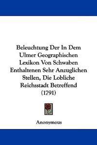 Beleuchtung Der in Dem Ulmer Geographischen Lexikon Von Schwaben Enthaltenen Sehr Anzuglichen Stellen, Die Lobliche Reichsstadt Betreffend