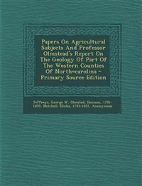 Papers On Agricultural Subjects And Professor Olmstead's Report On The Geology Of Part Of The Western Counties Of North=carolina - Primary Source Edit