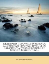 Dissertatio Inavgvralis Ivridica De Allodialitate Frvctvvm Fevdi, Et De Competentia Ivdicis Ordinarii In Rebvs Eo Pertinentibvs...