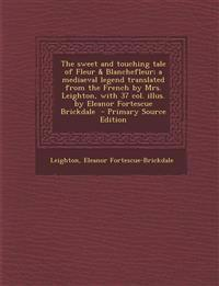 The Sweet and Touching Tale of Fleur & Blanchefleur; A Mediaeval Legend Translated from the French by Mrs. Leighton, with 37 Col. Illus. by Eleanor Fo